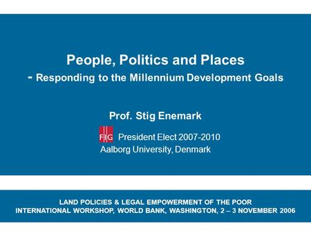 People, Politics and Places - Responding to the Millennium Development Goals Prof. Stig Enemark President Elect 2007-2010 Aalborg University, Denmark LAND.
