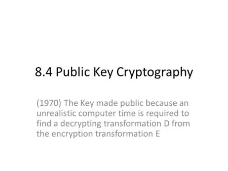 8.4 Public Key Cryptography (1970) The Key made public because an unrealistic computer time is required to find a decrypting transformation D from the.