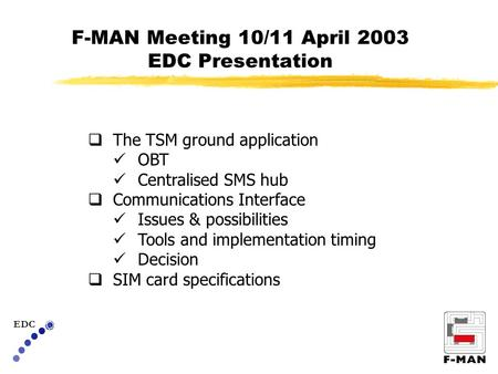 F-MAN Meeting 10/11 April 2003 EDC Presentation EDC  The TSM ground application OBT Centralised SMS hub  Communications Interface Issues & possibilities.