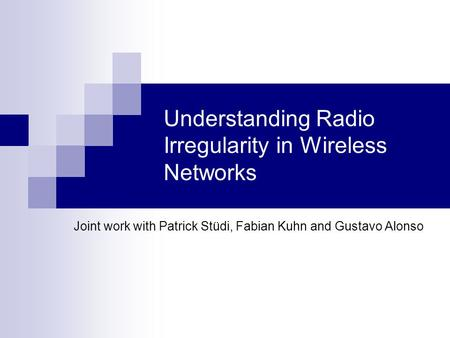 Understanding Radio Irregularity in Wireless Networks Joint work with Patrick Stüdi, Fabian Kuhn and Gustavo Alonso.