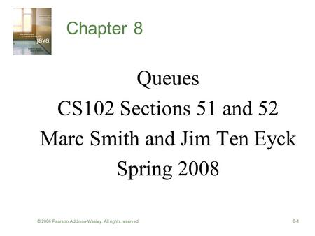 © 2006 Pearson Addison-Wesley. All rights reserved8-1 Chapter 8 Queues CS102 Sections 51 and 52 Marc Smith and Jim Ten Eyck Spring 2008.
