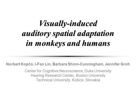 Visually-induced auditory spatial adaptation in monkeys and humans Norbert Kopčo, I-Fan Lin, Barbara Shinn-Cunningham, Jennifer Groh Center for Cognitive.