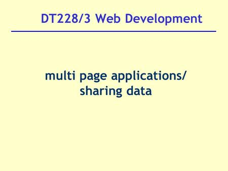 DT228/3 Web Development multi page applications/ sharing data.