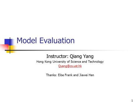 1 Model Evaluation Instructor: Qiang Yang Hong Kong University of Science and Technology Thanks: Eibe Frank and Jiawei Han.
