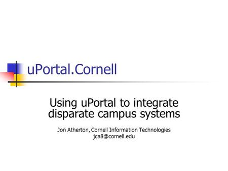 UPortal.Cornell Using uPortal to integrate disparate campus systems Jon Atherton, Cornell Information Technologies