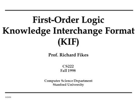 9/28/98 Prof. Richard Fikes First-Order Logic Knowledge Interchange Format (KIF) Computer Science Department Stanford University CS222 Fall 1998.