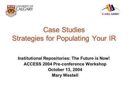 Case Studies Strategies for Populating Your IR Institutional Repositories: The Future is Now! ACCESS 2004 Pre-conference Workshop October 13, 2004 Mary.