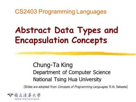 CS2403 Programming Languages Abstract Data Types and Encapsulation Concepts Chung-Ta King Department of Computer Science National Tsing Hua University.