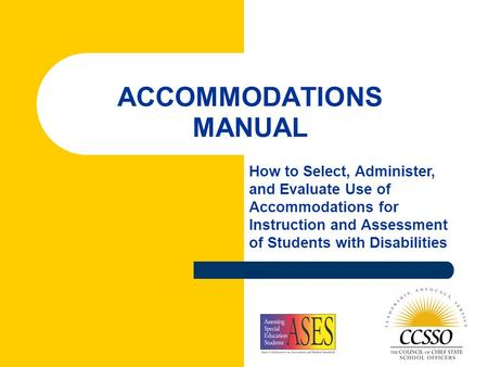 ACCOMMODATIONS MANUAL How to Select, Administer, and Evaluate Use of Accommodations for Instruction and Assessment of Students with Disabilities.