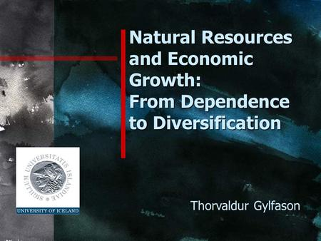 Natural Resources and Economic Growth: From Dependence to Diversification Thorvaldur Gylfason.