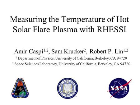 Measuring the Temperature of Hot Solar Flare Plasma with RHESSI Amir Caspi 1,2, Sam Krucker 2, Robert P. Lin 1,2 1 Department of Physics, University of.