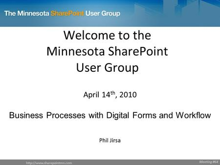 Welcome to the Minnesota SharePoint User Group April 14 th, 2010 Business Processes with Digital Forms and Workflow Phil Jirsa.