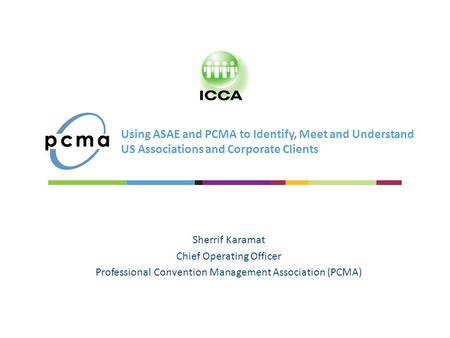Using ASAE and PCMA to Identify, Meet and Understand US Associations and Corporate Clients Sherrif Karamat Chief Operating Officer Professional Convention.