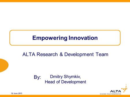 By: 12 June 2015 Empowering Innovation ALTA Research & Development Team Dmitry Shymkiv, Head of Development.