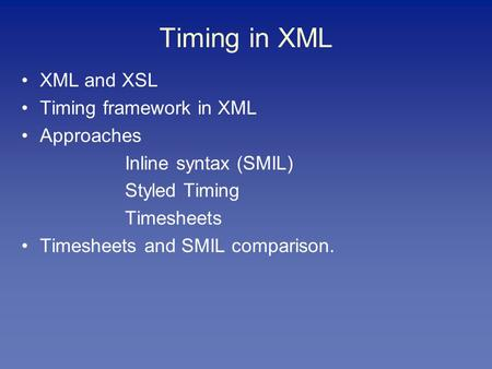 Timing in XML XML and XSL Timing framework in XML Approaches Inline syntax (SMIL) Styled Timing Timesheets Timesheets and SMIL comparison.