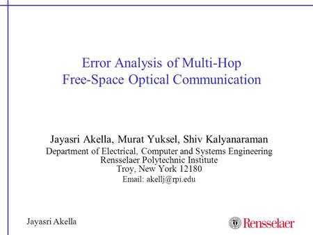 Jayasri Akella Error Analysis of Multi-Hop Free-Space Optical Communication Jayasri Akella, Murat Yuksel, Shiv Kalyanaraman Department of Electrical, Computer.