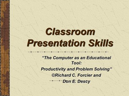 "Classroom Presentation Skills ""The Computer as an Educational Tool: Productivity and Problem Solving"" ©Richard C. Forcier and Don E. Descy."