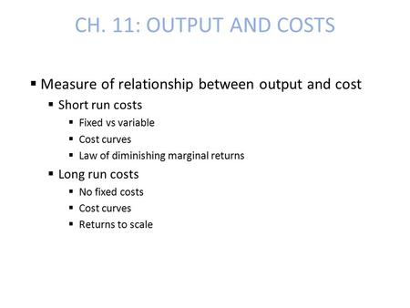 CH. 11: OUTPUT AND COSTS  Measure of relationship between output and cost  Short run costs  Fixed vs variable  Cost curves  Law of diminishing marginal.