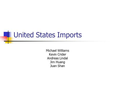 United States Imports Michael Williams Kevin Crider Andreas Lindal Jim Huang Juan Shan.