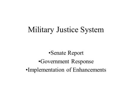 Military Justice System Senate Report Government Response Implementation of Enhancements.