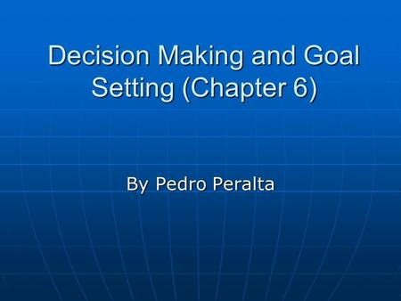 Decision Making and Goal Setting (Chapter 6) By Pedro Peralta.