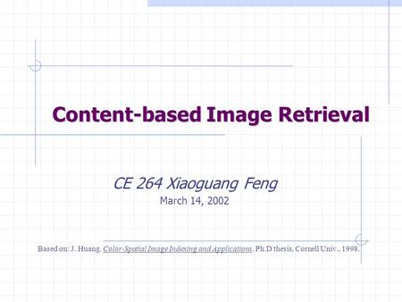Content-based Image Retrieval CE 264 Xiaoguang Feng March 14, 2002 Based on: J. Huang. Color-Spatial Image Indexing and Applications. Ph.D thesis, Cornell.
