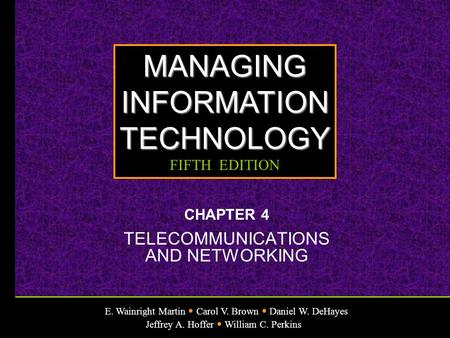 E. Wainright Martin Carol V. Brown Daniel W. DeHayes Jeffrey A. Hoffer William C. Perkins MANAGINGINFORMATIONTECHNOLOGY FIFTH EDITION CHAPTER 4 TELECOMMUNICATIONS.