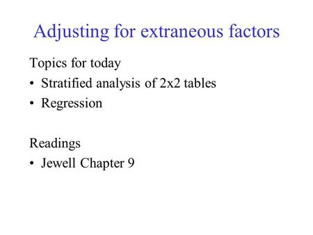 Adjusting for extraneous factors Topics for today Stratified analysis of 2x2 tables Regression Readings Jewell Chapter 9.