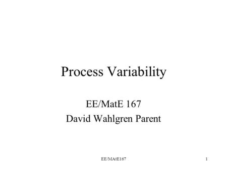 EE/MAtE1671 Process Variability EE/MatE 167 David Wahlgren Parent.