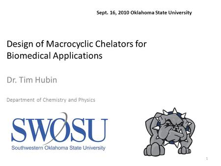 1 Design of Macrocyclic Chelators for Biomedical Applications Dr. Tim Hubin Department of Chemistry and Physics Sept. 16, 2010 Oklahoma State University.