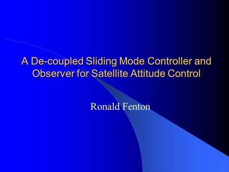 A De-coupled Sliding Mode Controller and Observer for Satellite Attitude Control Ronald Fenton.