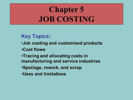 Key Topics: Job costing and customized products Cost flows Tracing and allocating costs in manufacturing and service industries Spoilage, rework, and scrap.