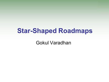 Star-Shaped Roadmaps Gokul Varadhan. Prior Work: Motion Planning Complete planning –Guaranteed to find a path if one exists –Report non-existence otherwise.