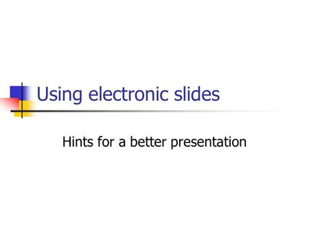 Using electronic slides Hints for a better presentation.