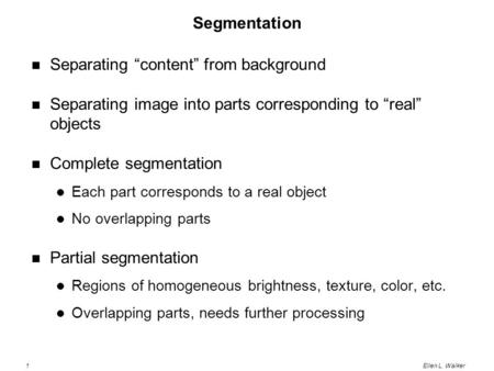 "1Ellen L. Walker Segmentation Separating ""content"" from background Separating image into parts corresponding to ""real"" objects Complete segmentation Each."