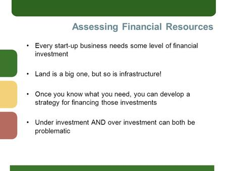 Assessing Financial Resources Every start-up business needs some level of financial investment Land is a big one, but so is infrastructure! Once you know.