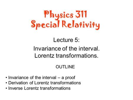 Physics 311 Special Relativity Lecture 5: Invariance of the interval. Lorentz transformations. OUTLINE Invariance of the interval – a proof Derivation.