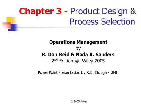 © 2005 Wiley Chapter 3 - Product Design & Process Selection Operations Management by R. Dan Reid & Nada R. Sanders 2 nd Edition © Wiley 2005 PowerPoint.