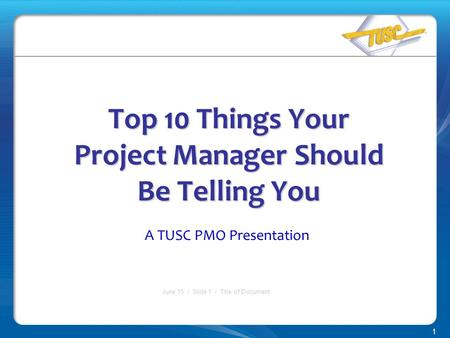 1 June 15 / Slide 1 / Title of Document Top 10 Things Your Project Manager Should Be Telling You A TUSC PMO Presentation.