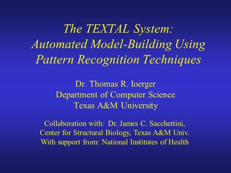 The TEXTAL System: Automated Model-Building Using Pattern Recognition Techniques Dr. Thomas R. Ioerger Department of Computer Science Texas A&M University.
