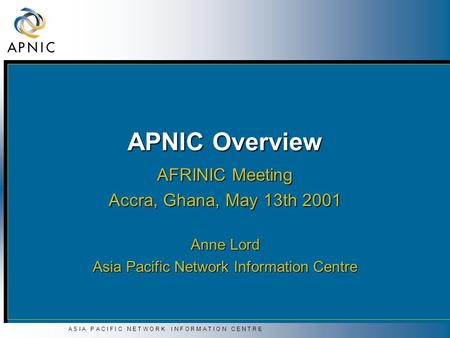 A S I A P A C I F I C N E T W O R K I N F O R M A T I O N C E N T R E APNIC Overview AFRINIC Meeting Accra, Ghana, May 13th 2001 Anne Lord Asia Pacific.