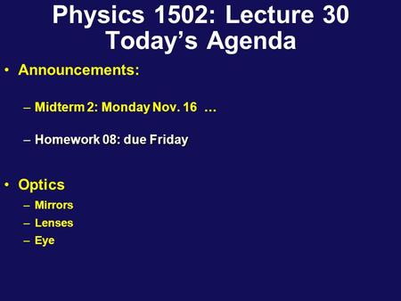 Physics 1502: Lecture 30 Today's Agenda Announcements: –Midterm 2: Monday Nov. 16 … –Homework 08: due Friday Optics –Mirrors –Lenses –Eye.