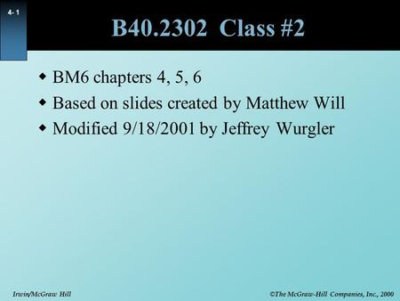 © The McGraw-Hill Companies, Inc., 2000 Irwin/McGraw Hill 4- 1 B40.2302 Class #2  BM6 chapters 4, 5, 6  Based on slides created by Matthew Will  Modified.