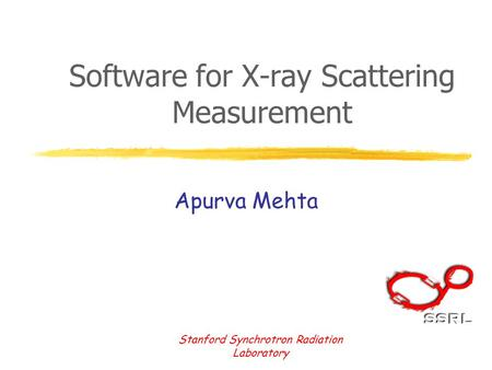 Stanford Synchrotron Radiation Laboratory Software for X-ray Scattering Measurement Apurva Mehta.