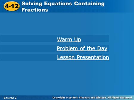 4-12 Solving Equations Containing Fractions Course 2 Warm Up Warm Up Problem of the Day Problem of the Day Lesson Presentation Lesson Presentation.