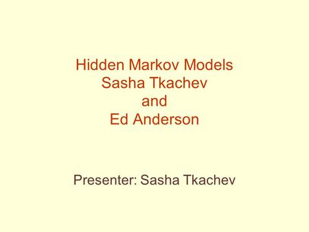 Hidden Markov Models Sasha Tkachev and Ed Anderson Presenter: Sasha Tkachev.