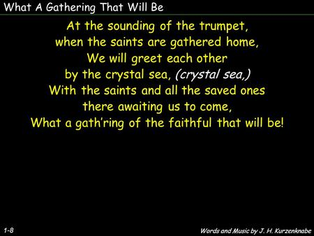 What A Gathering That Will Be 1-8 At the sounding of the trumpet, when the saints are gathered home, We will greet each other by the crystal sea, (crystal.