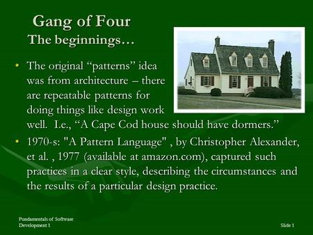 "Fundamentals of Software Development 1Slide 1 Gang of Four The beginnings… The original ""patterns"" idea was from architecture – there are repeatable patterns."