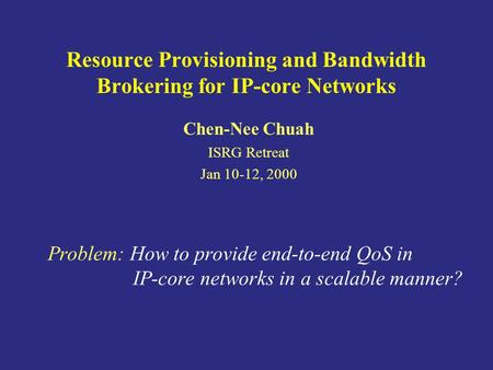 Resource Provisioning and Bandwidth Brokering for IP-core Networks Chen-Nee Chuah ISRG Retreat Jan 10-12, 2000 Problem: How to provide end-to-end QoS in.