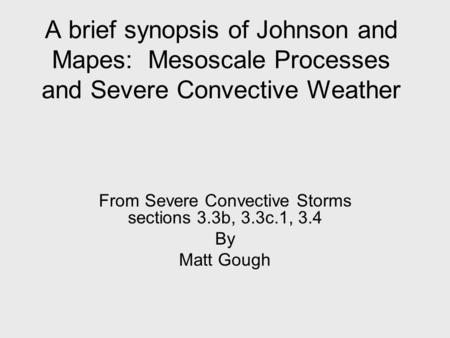 A brief synopsis of Johnson and Mapes: Mesoscale Processes and Severe Convective Weather From Severe Convective Storms sections 3.3b, 3.3c.1, 3.4 By Matt.